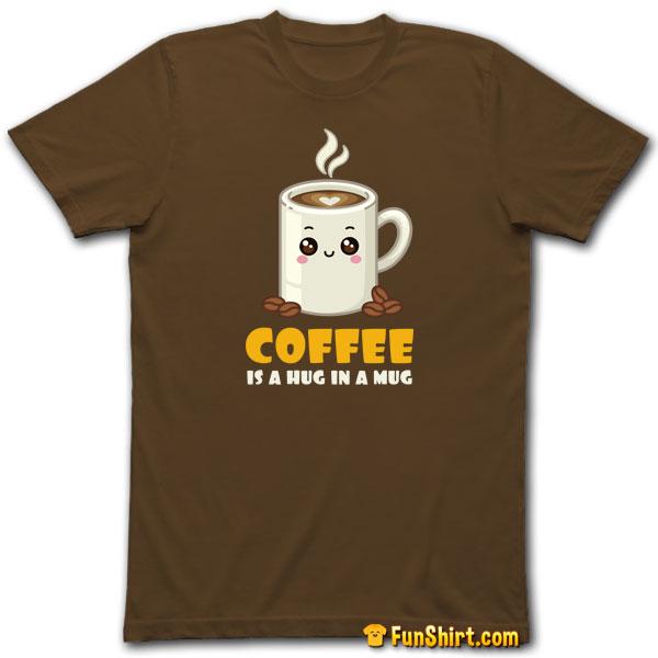 Tshirt Tee Shirt Coffee is a Hug in a Mug Cute Kawaii Saying